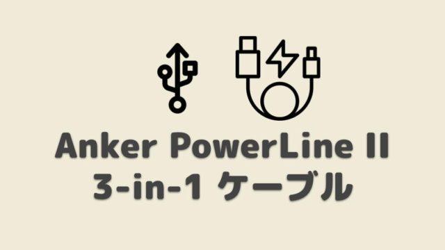 【レビュー】PowerLine II 3-in-1 ケーブル|ライトニング・USB-C・Micro USB