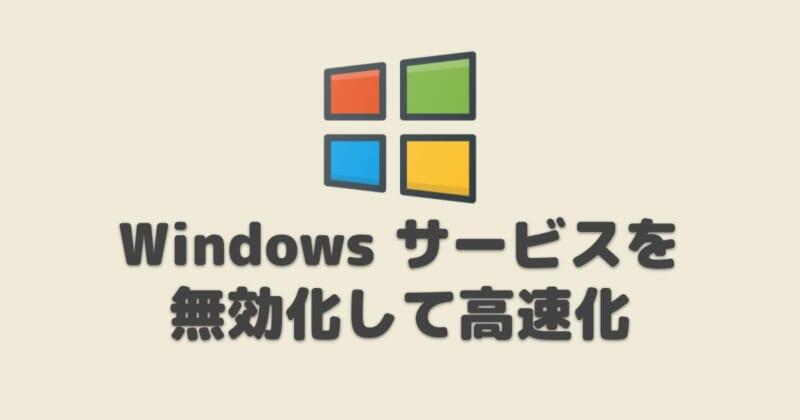 Windows10不要なサービスを無効にして高速化&軽くする