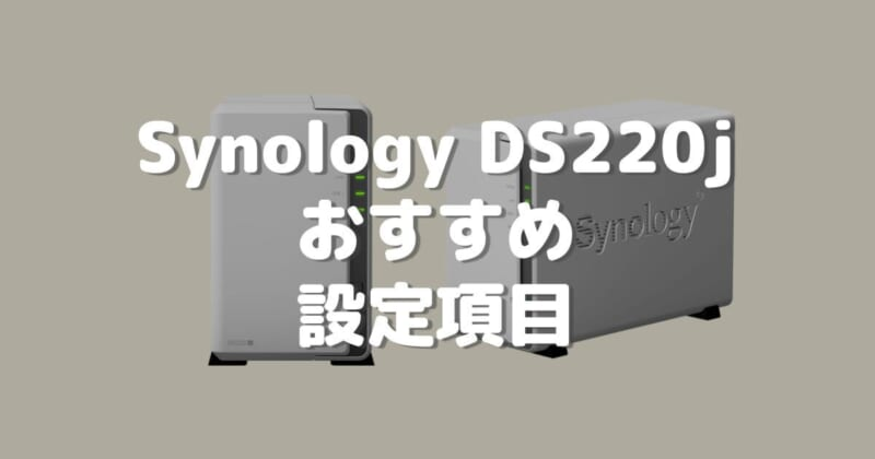 「Synology DS220j」を導入して最初に設定しておきたい項目