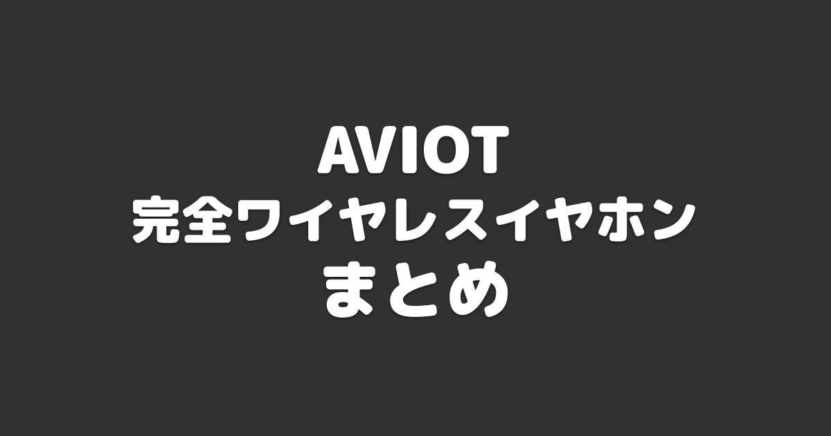 AVIOT完全ワイヤレスイヤホンまとめ